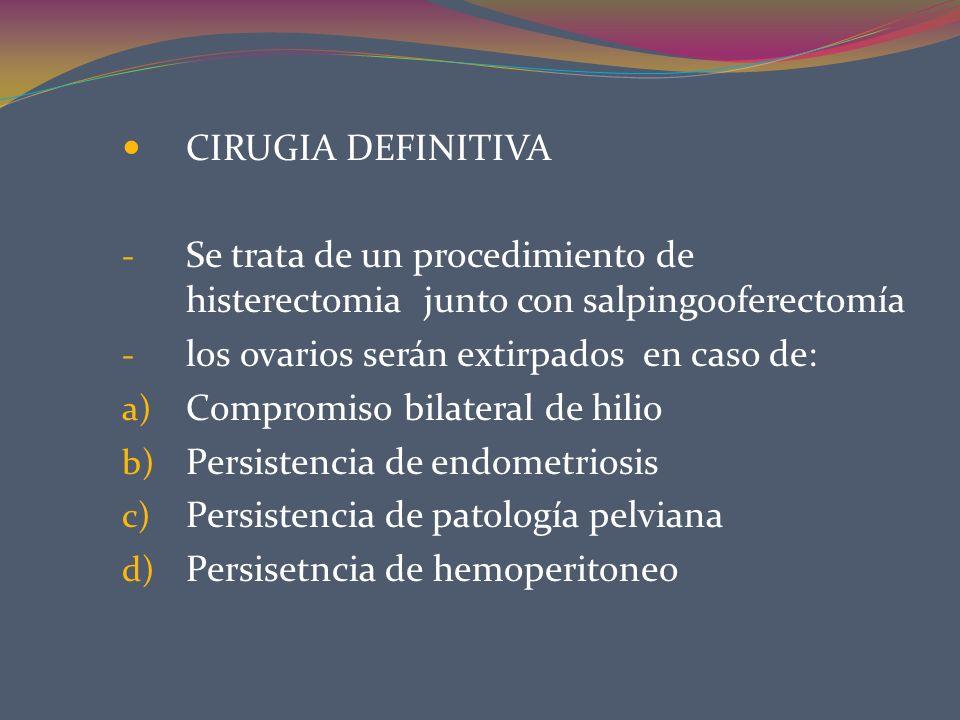 CIRUGIA DEFINITIVA - Se trata de un procedimiento de histerectomia junto con salpingooferectomía - los ovarios serán extirpados en caso de: a) Comprom