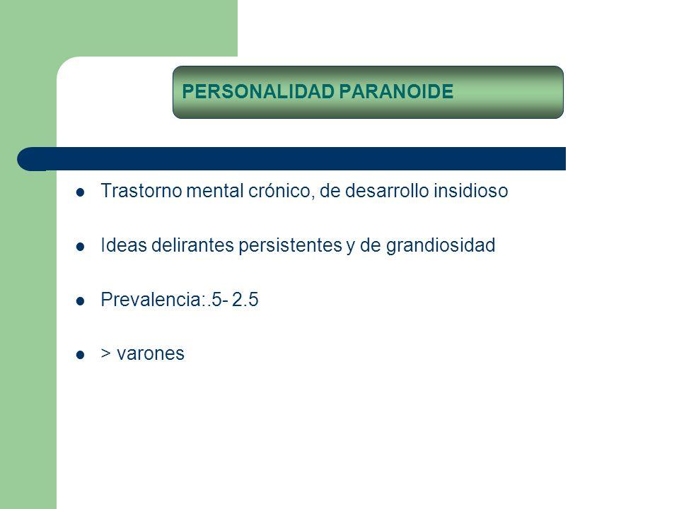 Trastorno mental crónico, de desarrollo insidioso Ideas delirantes persistentes y de grandiosidad Prevalencia:.5- 2.5 > varones PERSONALIDAD PARANOIDE