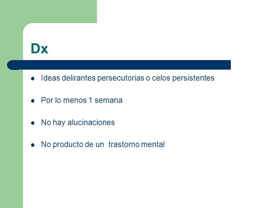 Dx Ideas delirantes persecutorias o celos persistentes Por lo menos 1 semana No hay alucinaciones No producto de un trastorno mental