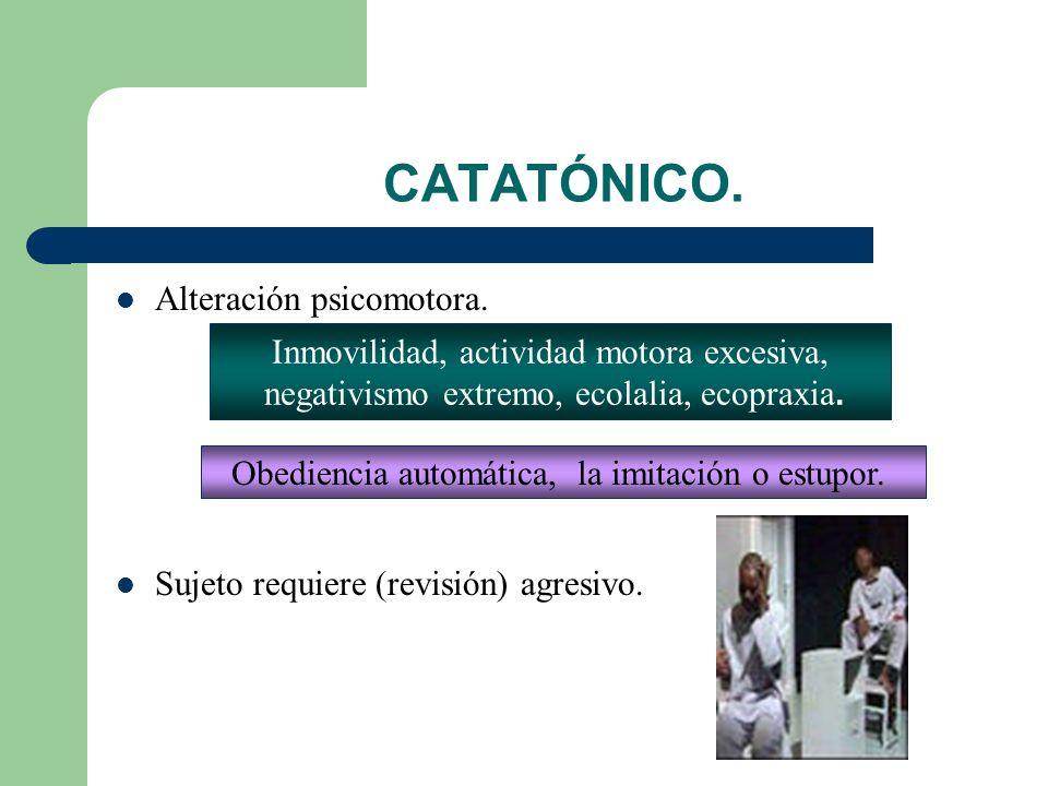 CATATÓNICO.Alteración psicomotora. Sujeto requiere (revisión) agresivo.