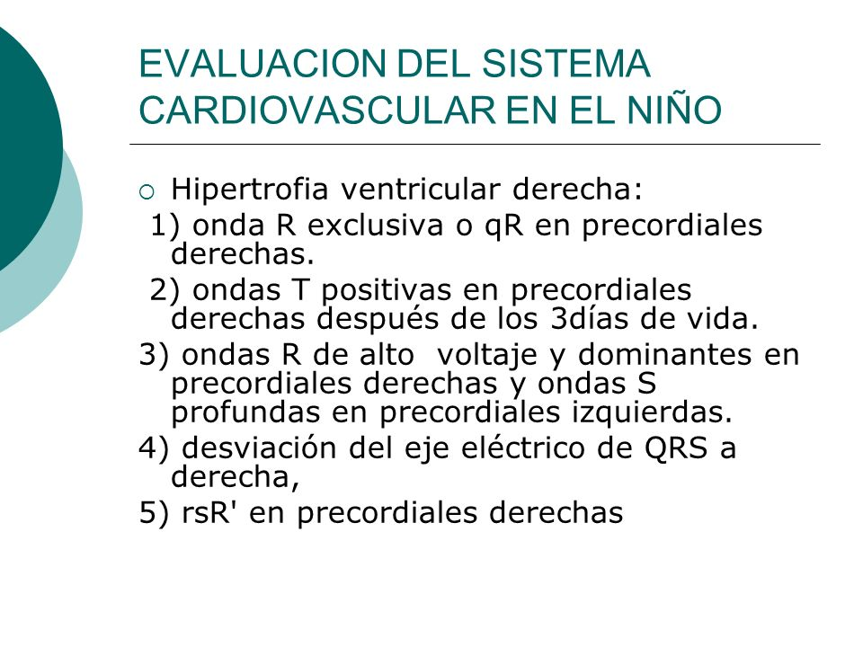 EVALUACION DEL SISTEMA CARDIOVASCULAR EN EL NIÑO El Holter o electrocardiograma de 24 horas, que consiste en el registro continuo y grabación de 2 o 3 derivadas electrocardiográficas durante un día completo, permite diagnosticar trastornos electrocardiográficos transitorios o episódicos como las arritmias