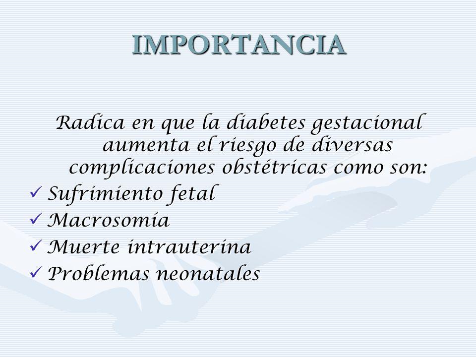 IMPORTANCIA Radica en que la diabetes gestacional aumenta el riesgo de diversas complicaciones obstétricas como son: Sufrimiento fetal Sufrimiento fet