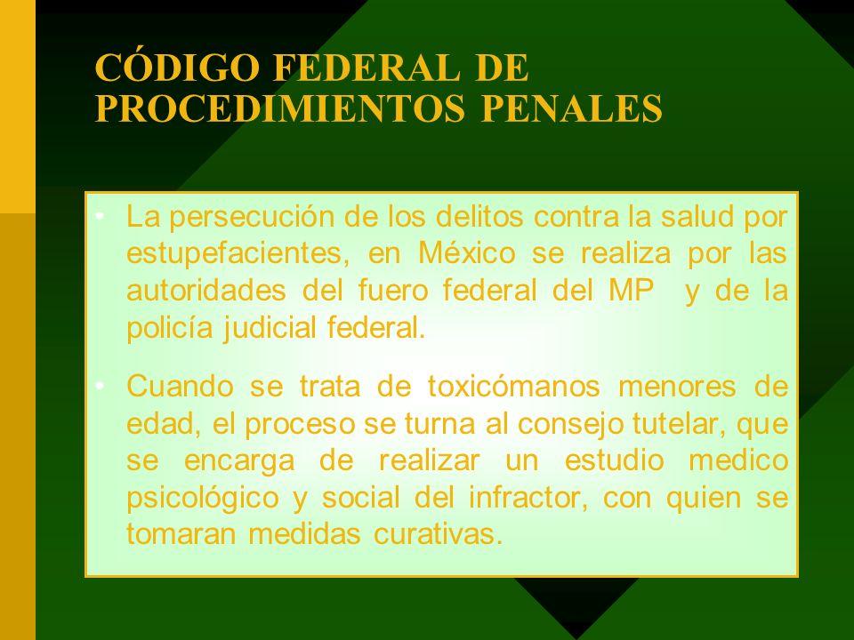 CÓDIGO FEDERAL DE PROCEDIMIENTOS PENALES La persecución de los delitos contra la salud por estupefacientes, en México se realiza por las autoridades d