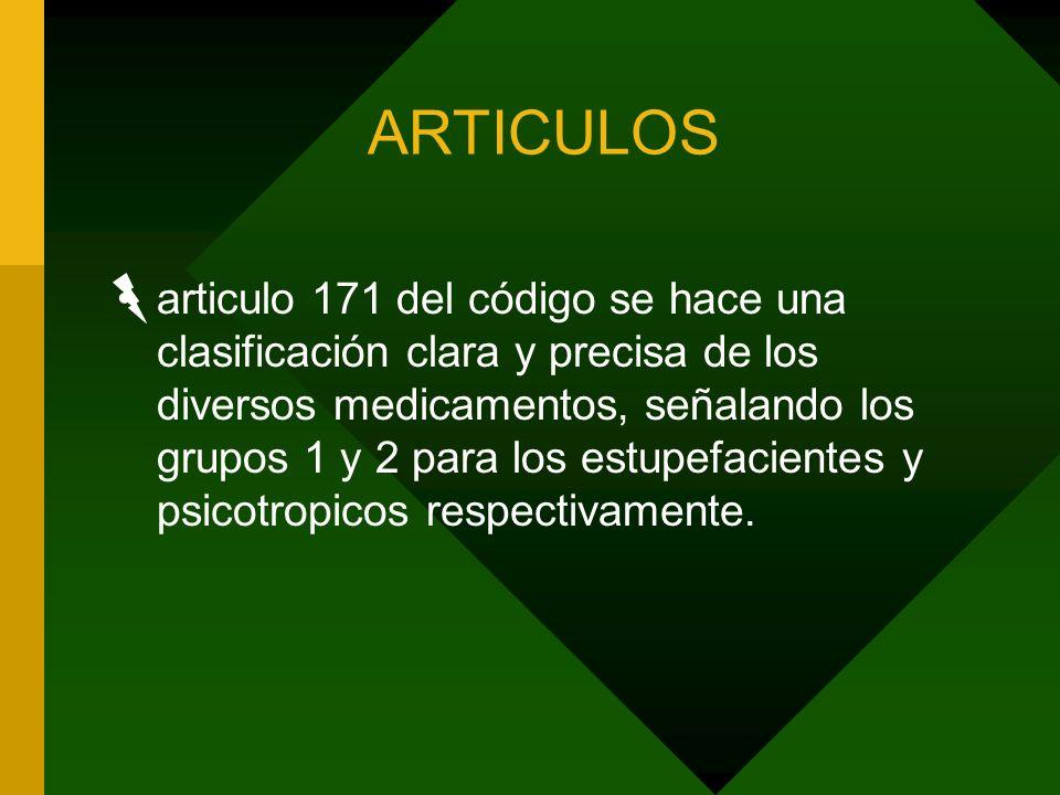 ARTICULOS articulo 171 del código se hace una clasificación clara y precisa de los diversos medicamentos, señalando los grupos 1 y 2 para los estupefa
