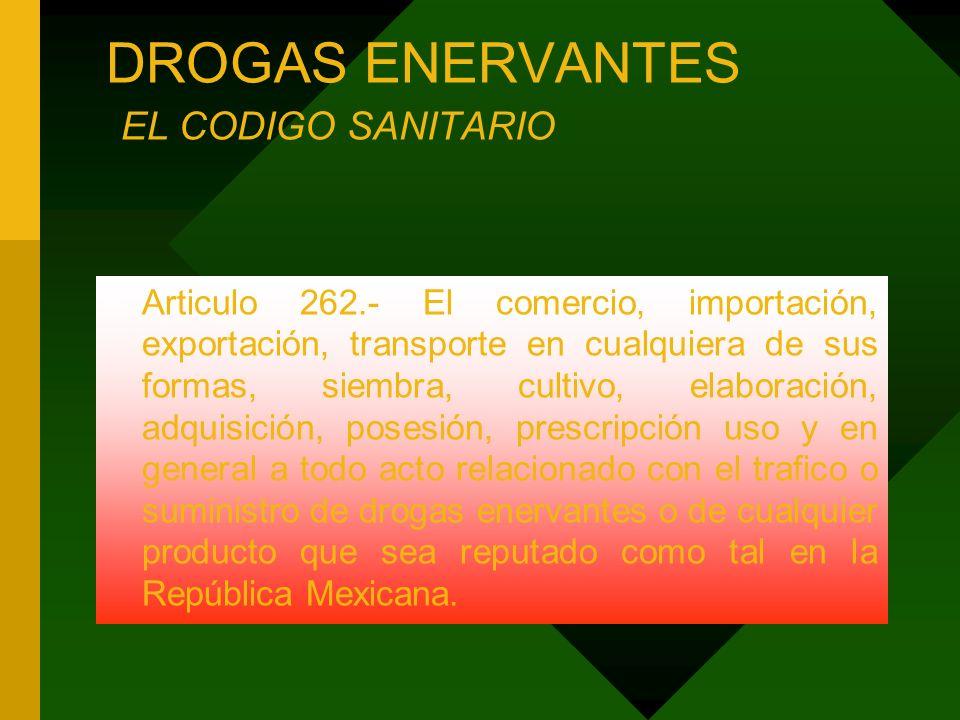 DROGAS ENERVANTES EL CODIGO SANITARIO Articulo 262.- El comercio, importación, exportación, transporte en cualquiera de sus formas, siembra, cultivo,