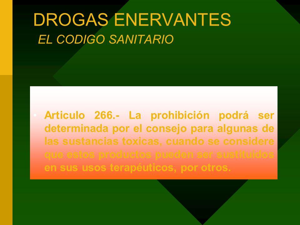 DROGAS ENERVANTES EL CODIGO SANITARIO Articulo 266.- La prohibición podrá ser determinada por el consejo para algunas de las sustancias toxicas, cuand