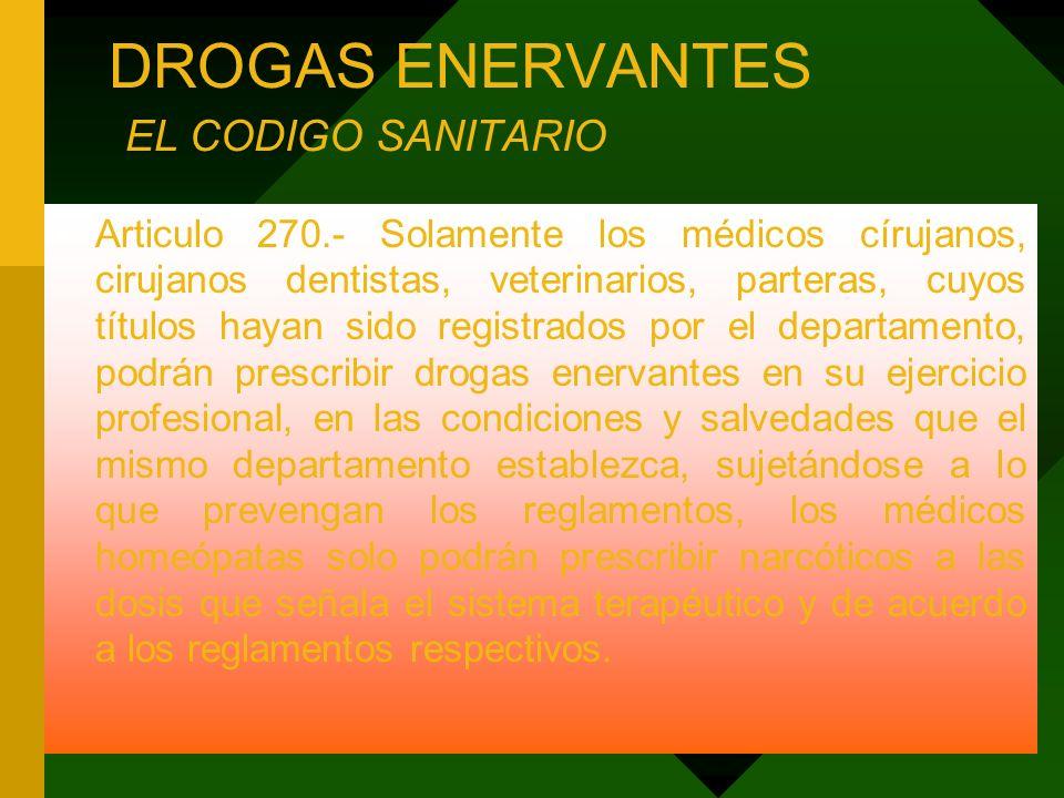 DROGAS ENERVANTES EL CODIGO SANITARIO Articulo 270.- Solamente los médicos círujanos, cirujanos dentistas, veterinarios, parteras, cuyos títulos hayan