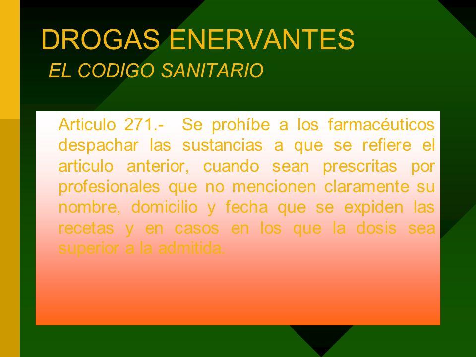 DROGAS ENERVANTES EL CODIGO SANITARIO Articulo 271.- Se prohíbe a los farmacéuticos despachar las sustancias a que se refiere el articulo anterior, cu