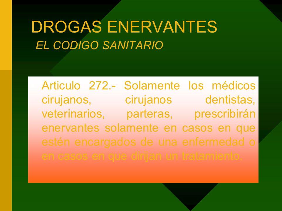 DROGAS ENERVANTES EL CODIGO SANITARIO Articulo 272.- Solamente los médicos cirujanos, cirujanos dentistas, veterinarios, parteras, prescribirán enerva