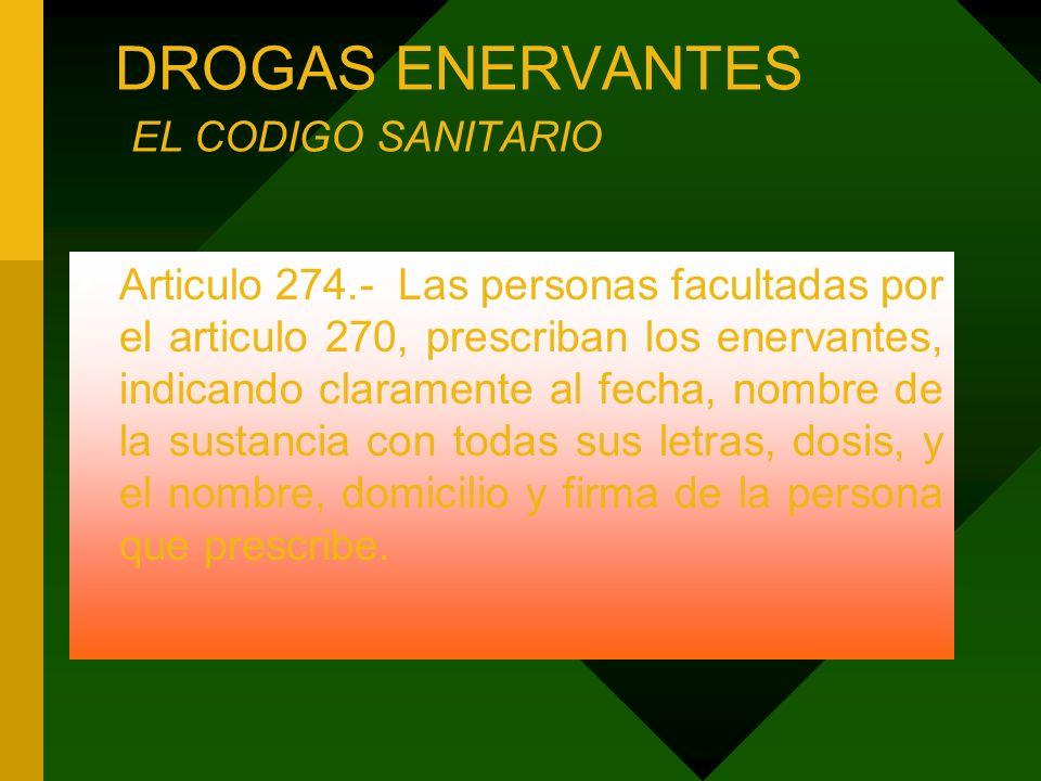 DROGAS ENERVANTES EL CODIGO SANITARIO Articulo 274.- Las personas facultadas por el articulo 270, prescriban los enervantes, indicando claramente al f