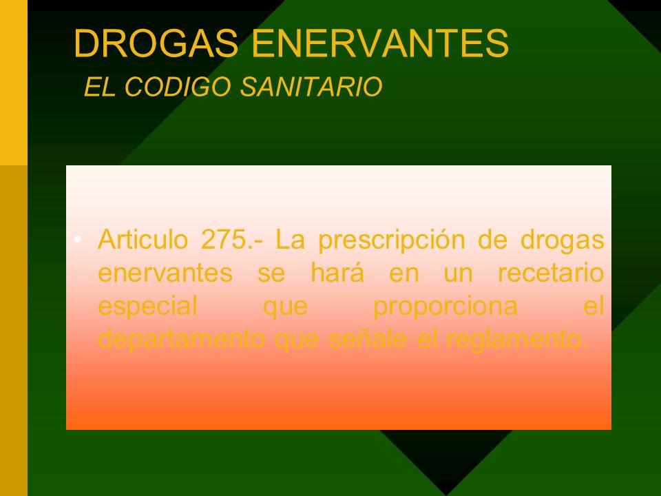 DROGAS ENERVANTES EL CODIGO SANITARIO Articulo 275.- La prescripción de drogas enervantes se hará en un recetario especial que proporciona el departam