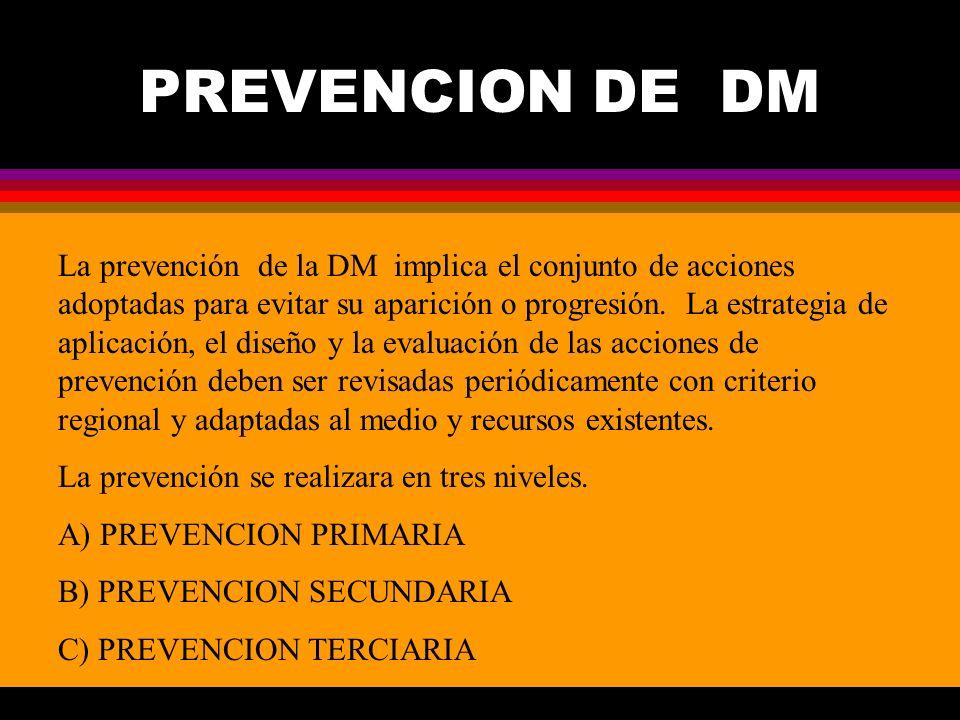 PREVENCION DE DM La prevención de la DM implica el conjunto de acciones adoptadas para evitar su aparición o progresión. La estrategia de aplicación,