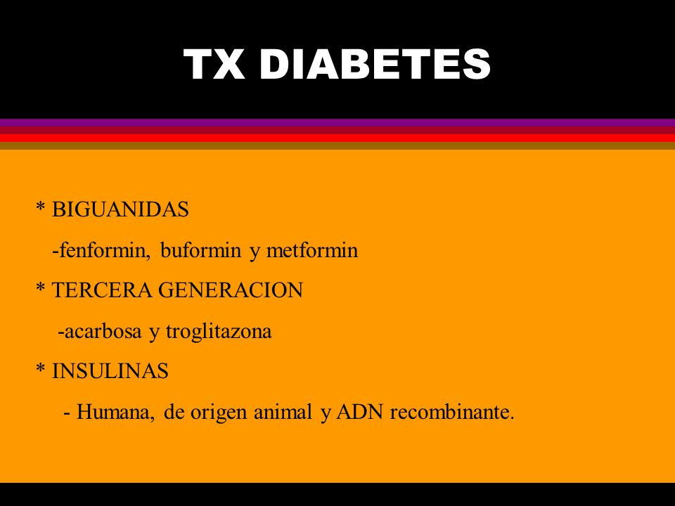 TX DIABETES * BIGUANIDAS -fenformin, buformin y metformin * TERCERA GENERACION -acarbosa y troglitazona * INSULINAS - Humana, de origen animal y ADN r