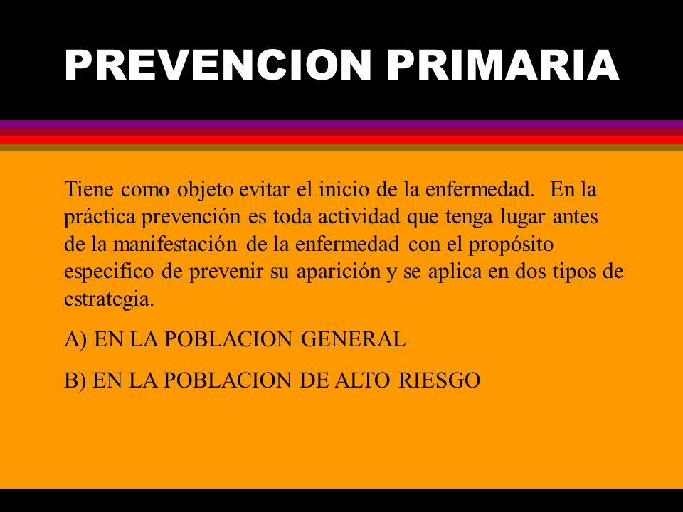 PREVENCION PRIMARIA Tiene como objeto evitar el inicio de la enfermedad. En la práctica prevención es toda actividad que tenga lugar antes de la manif