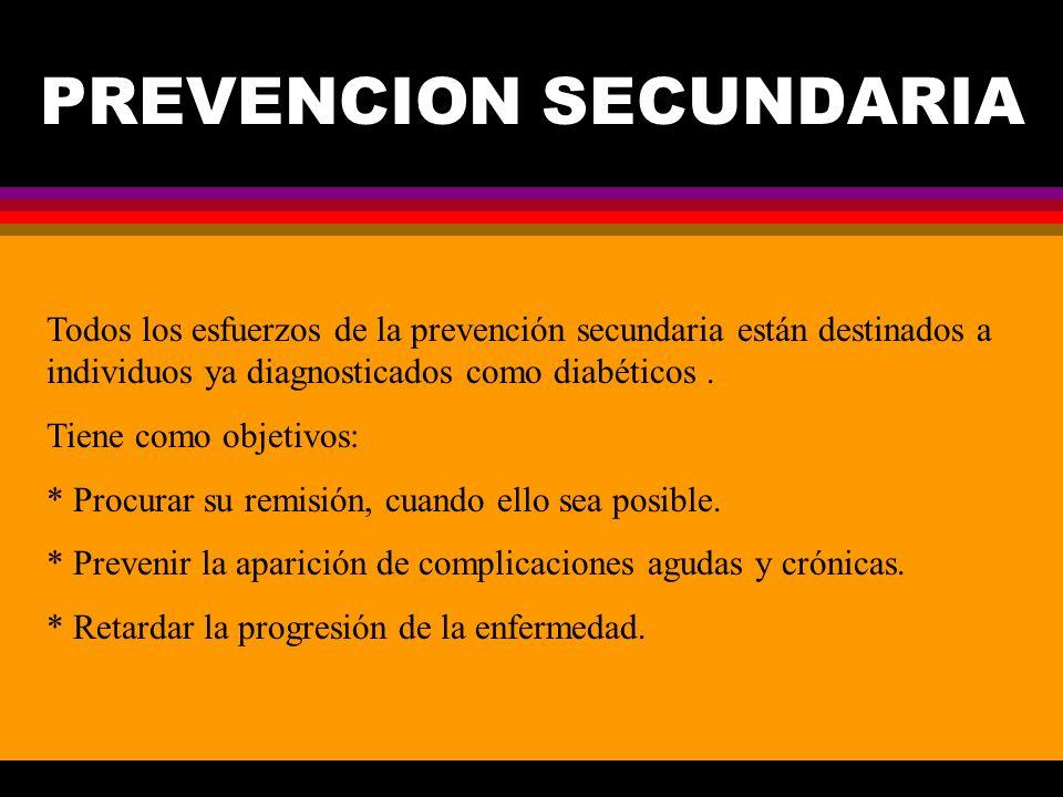 PREVENCION SECUNDARIA Todos los esfuerzos de la prevención secundaria están destinados a individuos ya diagnosticados como diabéticos. Tiene como obje