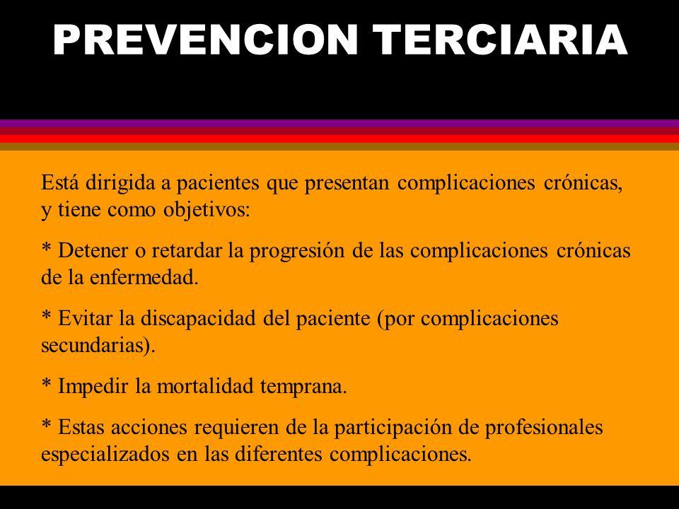 PREVENCION TERCIARIA Está dirigida a pacientes que presentan complicaciones crónicas, y tiene como objetivos: * Detener o retardar la progresión de la