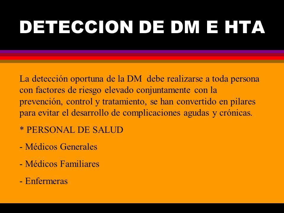 DETECCION DE DM E HTA La detección oportuna de la DM debe realizarse a toda persona con factores de riesgo elevado conjuntamente con la prevención, co