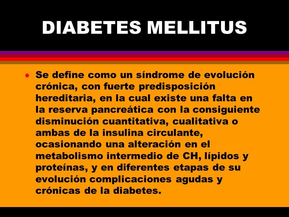 DIABETES MELLITUS l En la actualidad se debe considerar a la diabetes mellitus como un síndrome, o sea un conjunto de síntomas y signos que obedecen a múltiples causas l Alteración de los mecanismos fisiológicos de la estimulación sobre las células beta l Falla en los receptores insulares pancreáticos al estímulo fisiológico, o bien en la síntesis, almacenamiento o liberación de la insulina l Alteración en la conversión de pro insulina a hormona activa l Falla del complejo insular-transportador