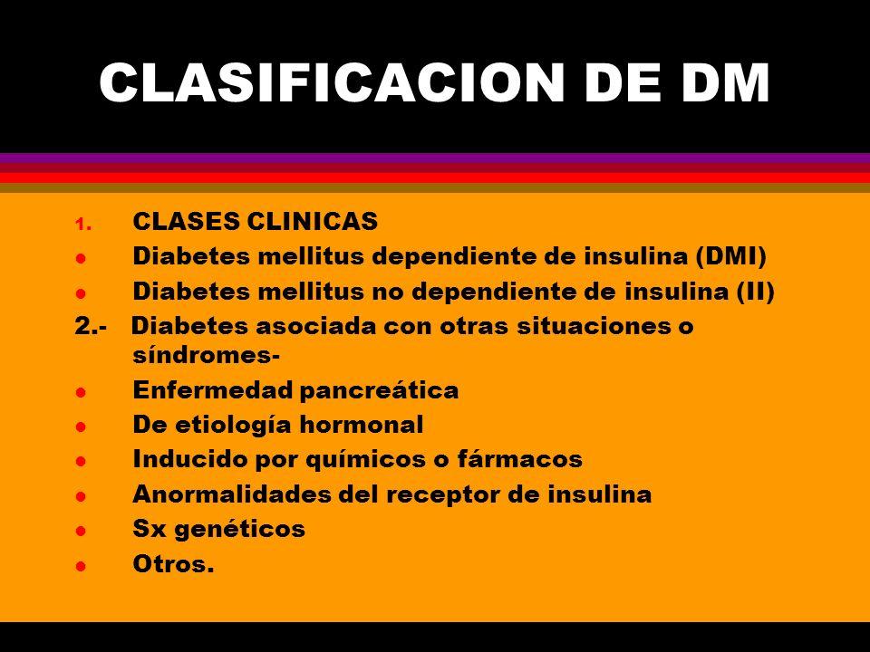 CLASIFICACION DE DM 1. CLASES CLINICAS l Diabetes mellitus dependiente de insulina (DMI) l Diabetes mellitus no dependiente de insulina (II) 2.- Diabe
