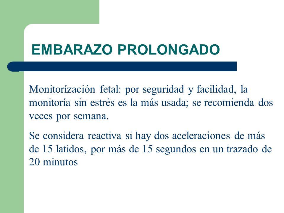EMBARAZO PROLONGADO Monitorízación fetal: por seguridad y facilidad, la monitoría sin estrés es la más usada; se recomienda dos veces por semana. Se c