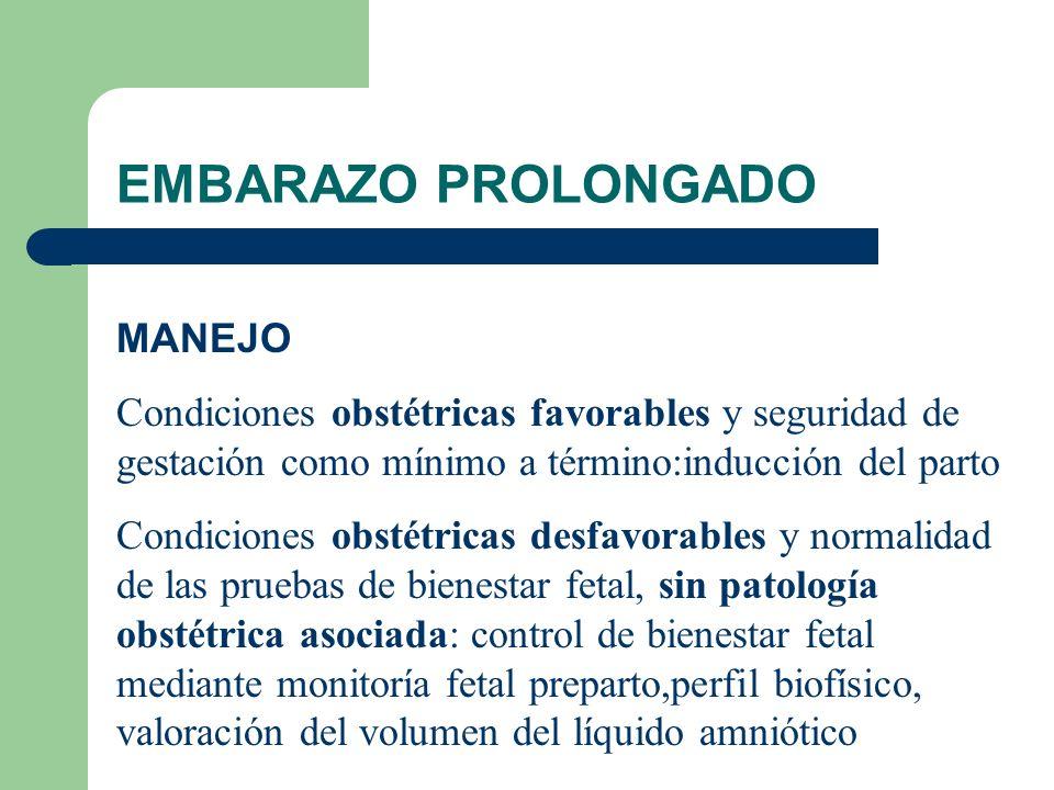 EMBARAZO PROLONGADO MANEJO Condiciones obstétricas favorables y seguridad de gestación como mínimo a término:inducción del parto Condiciones obstétric
