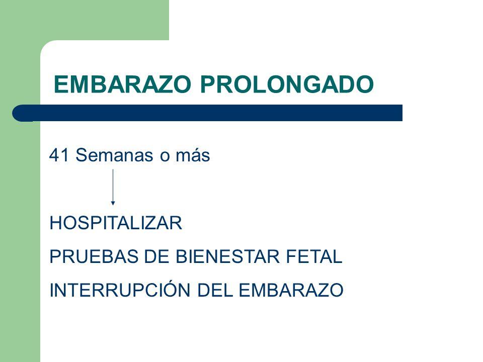 EMBARAZO PROLONGADO 41 Semanas o más HOSPITALIZAR PRUEBAS DE BIENESTAR FETAL INTERRUPCIÓN DEL EMBARAZO