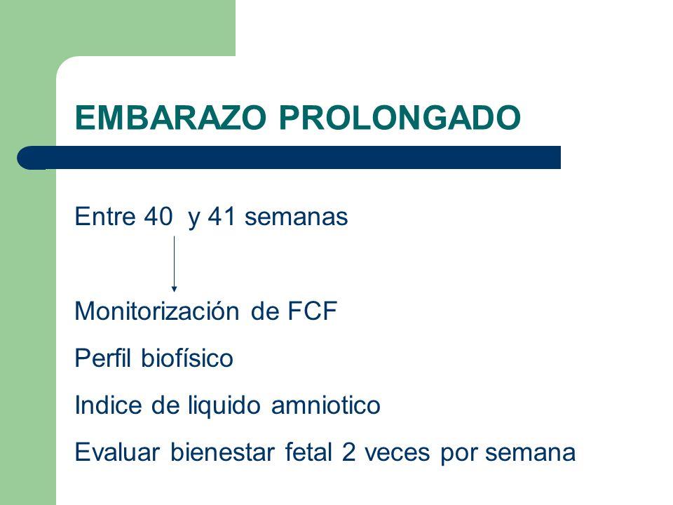 EMBARAZO PROLONGADO Entre 40 y 41 semanas Monitorización de FCF Perfil biofísico Indice de liquido amniotico Evaluar bienestar fetal 2 veces por seman