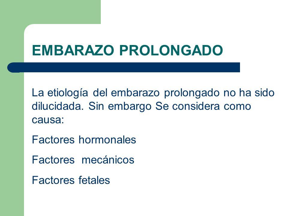 EMBARAZO PROLONGADO La etiología del embarazo prolongado no ha sido dilucidada. Sin embargo Se considera como causa: Factores hormonales Factores mecá