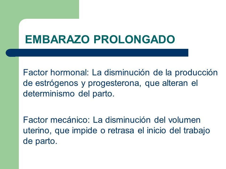 EMBARAZO PROLONGADO Factor hormonal: La disminución de la producción de estrógenos y progesterona, que alteran el determinismo del parto. Factor mecán