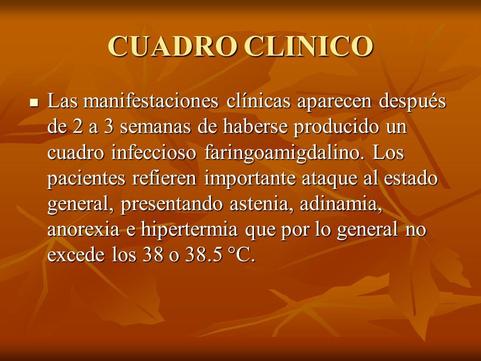 CUADRO CLINICO Las manifestaciones clínicas aparecen después de 2 a 3 semanas de haberse producido un cuadro infeccioso faringoamigdalino. Los pacient