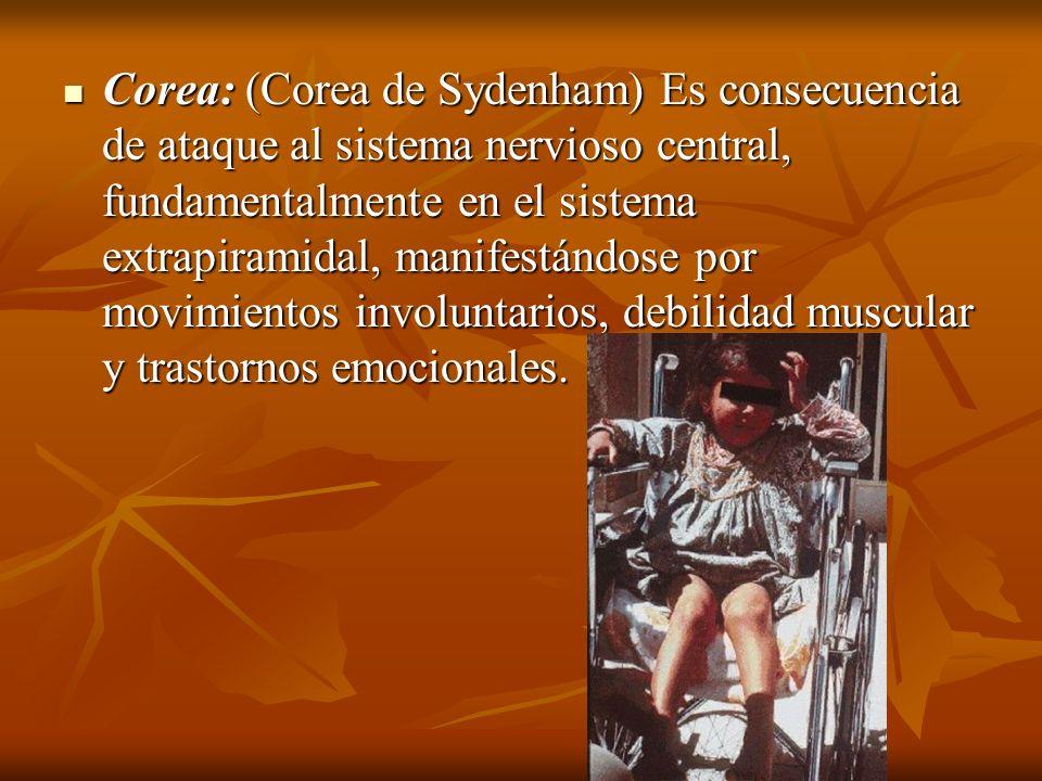 Corea: (Corea de Sydenham) Es consecuencia de ataque al sistema nervioso central, fundamentalmente en el sistema extrapiramidal, manifestándose por mo