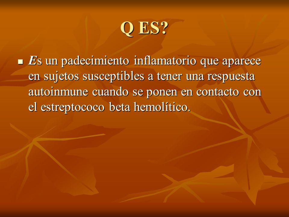 Q ES? Es un padecimiento inflamatorio que aparece en sujetos susceptibles a tener una respuesta autoinmune cuando se ponen en contacto con el estrepto