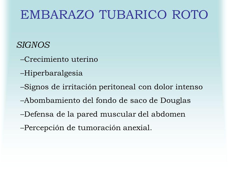 EMBARAZO TUBARICO ROTO SIGNOS –Crecimiento uterino –Hiperbaralgesia –Signos de irritación peritoneal con dolor intenso –Abombamiento del fondo de saco