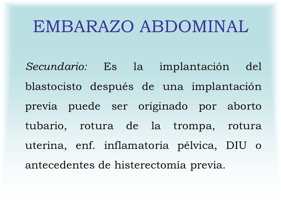 EMBARAZO ABDOMINAL Secundario: Es la implantación del blastocisto después de una implantación previa puede ser originado por aborto tubario, rotura de
