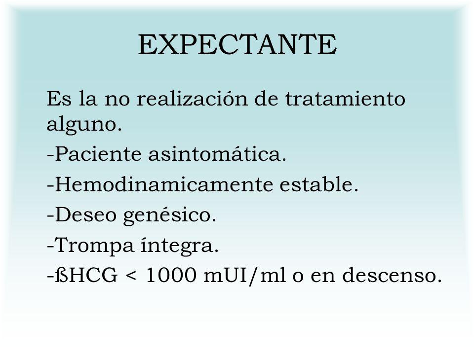 EXPECTANTE Es la no realización de tratamiento alguno. -Paciente asintomática. -Hemodinamicamente estable. -Deseo genésico. -Trompa íntegra. -ßHCG < 1