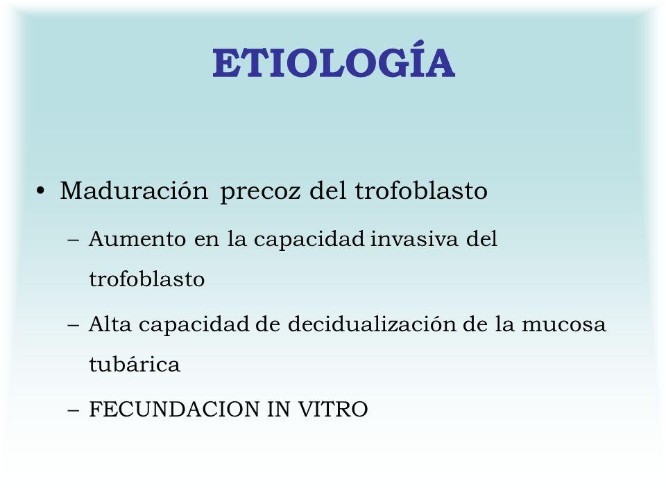 ETIOLOGÍA Maduración precoz del trofoblasto –Aumento en la capacidad invasiva del trofoblasto –Alta capacidad de decidualización de la mucosa tubárica