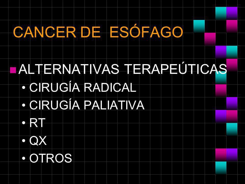 CANCER DE ESÓFAGO n ALTERNATIVAS TERAPEÚTICAS CIRUGÍA RADICAL CIRUGÍA PALIATIVA RT QX OTROS