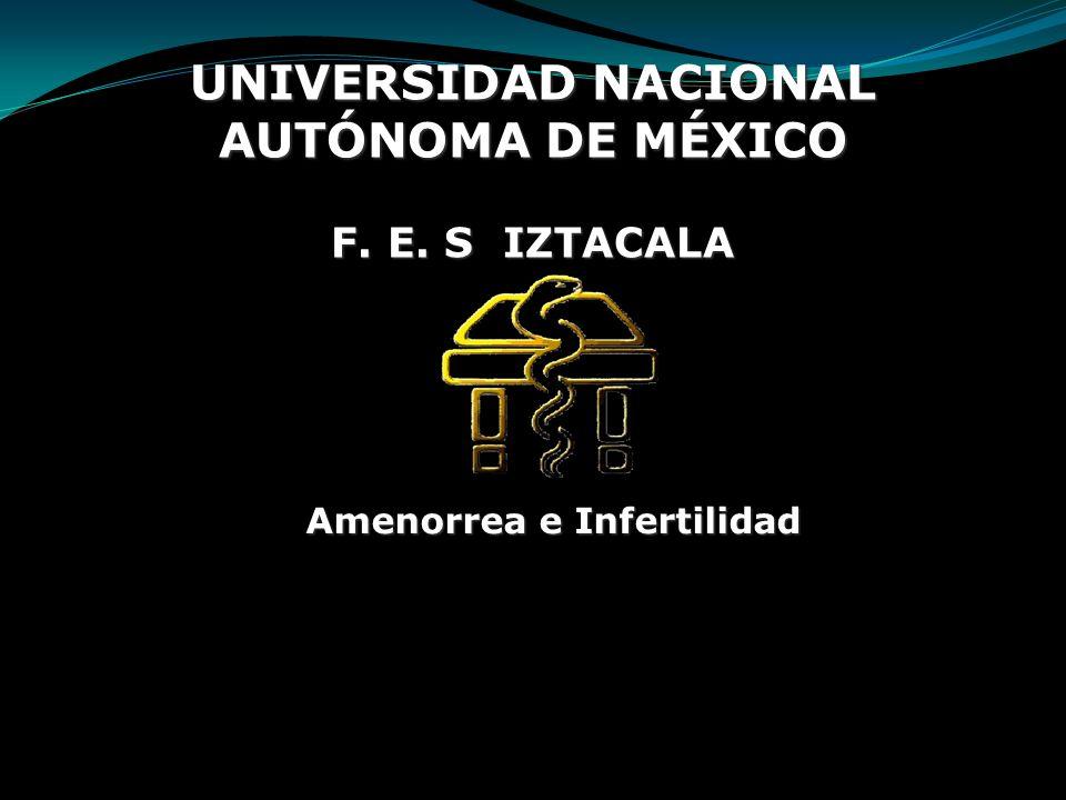 UNIVERSIDAD NACIONAL AUTÓNOMA DE MÉXICO F. E. S IZTACALA Amenorrea e Infertilidad