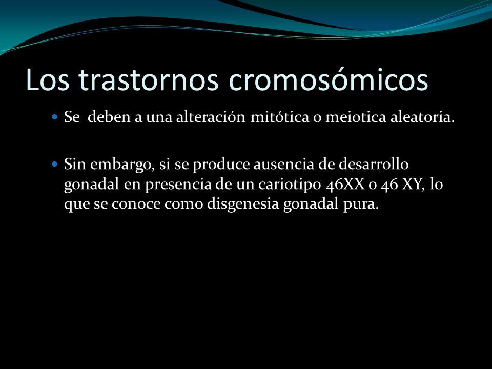 Los trastornos cromosómicos Se deben a una alteración mitótica o meiotica aleatoria. Sin embargo, si se produce ausencia de desarrollo gonadal en pres