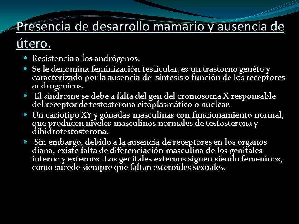 Presencia de desarrollo mamario y ausencia de útero. Resistencia a los andrógenos. Se le denomina feminización testicular, es un trastorno genéto y ca