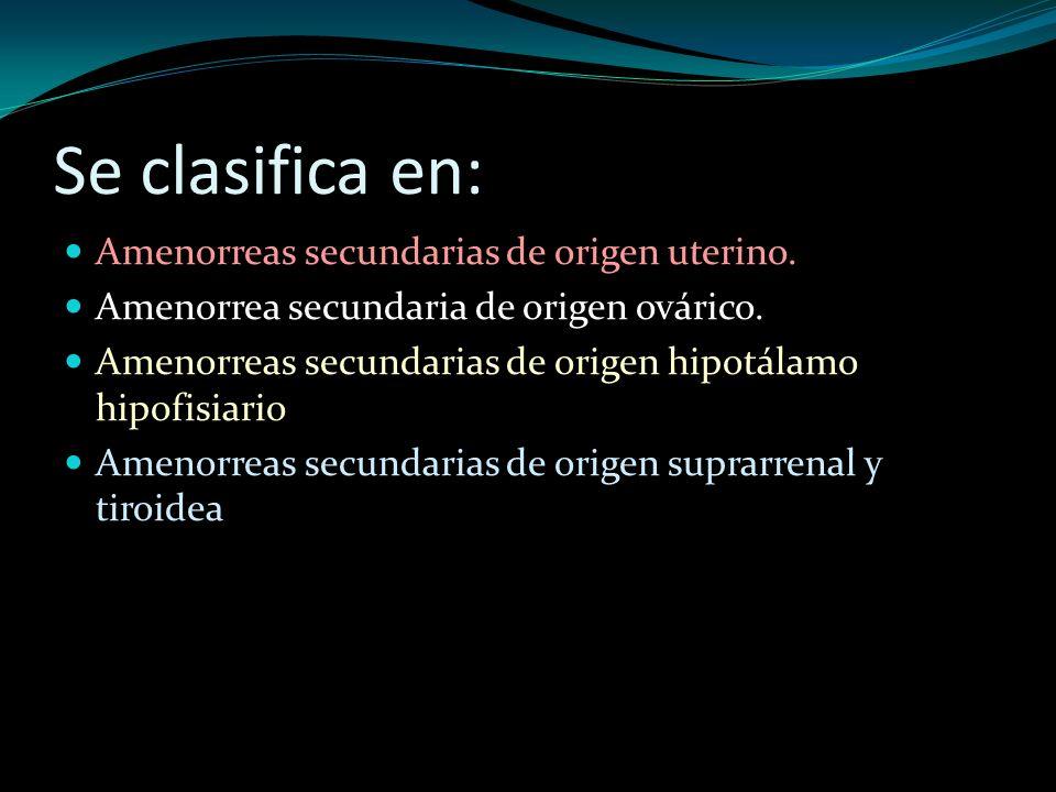 Se clasifica en: Amenorreas secundarias de origen uterino. Amenorrea secundaria de origen ovárico. Amenorreas secundarias de origen hipotálamo hipofis