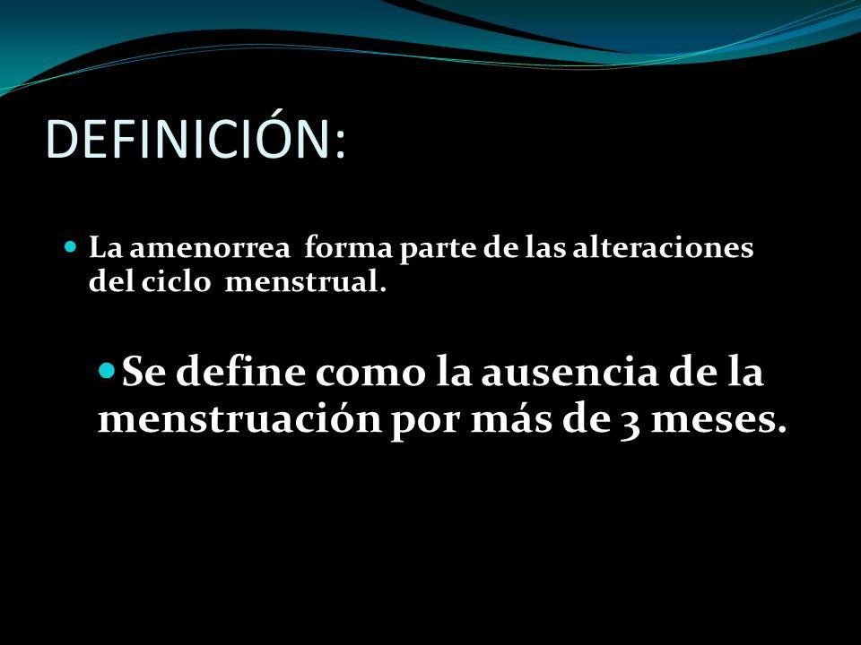 DEFINICIÓN: La amenorrea forma parte de las alteraciones del ciclo menstrual. Se define como la ausencia de la menstruación por más de 3 meses.