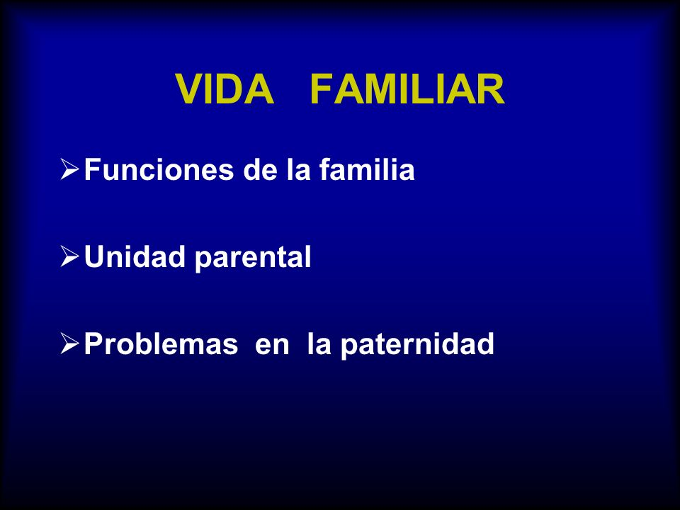 VIDA FAMILIAR Funciones de la familia Unidad parental Problemas en la paternidad