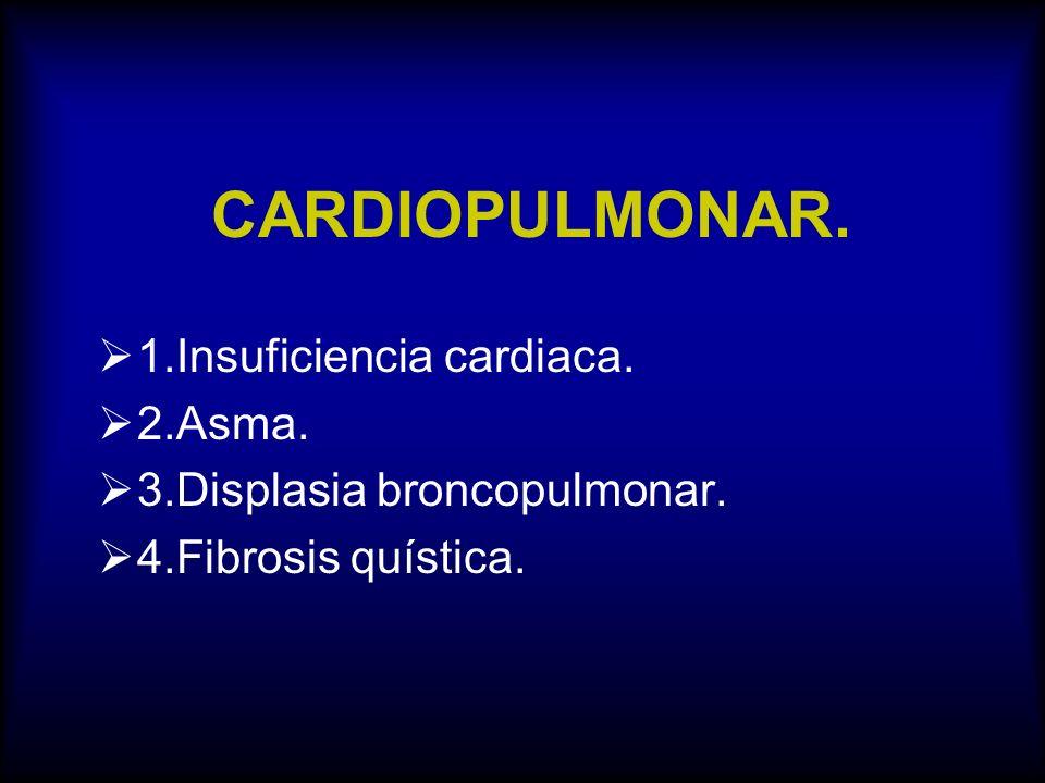 CARDIOPULMONAR. 1.Insuficiencia cardiaca. 2.Asma. 3.Displasia broncopulmonar. 4.Fibrosis quística.