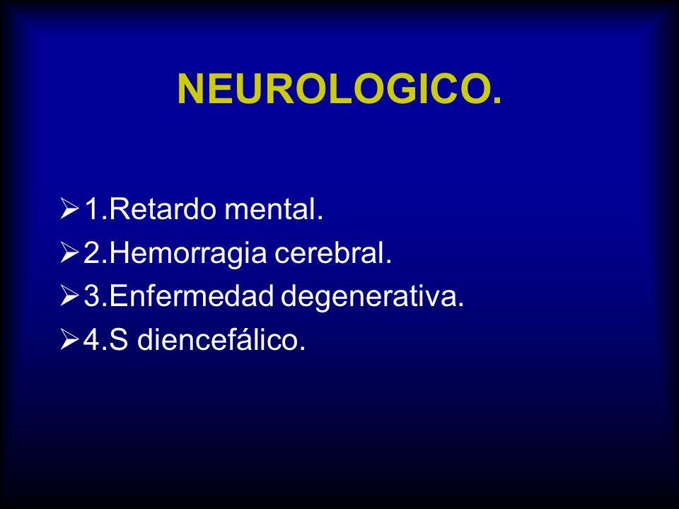 NEUROLOGICO. 1.Retardo mental. 2.Hemorragia cerebral. 3.Enfermedad degenerativa. 4.S diencefálico.