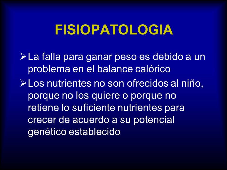 FISIOPATOLOGIA La falla para ganar peso es debido a un problema en el balance calórico Los nutrientes no son ofrecidos al niño, porque no los quiere o