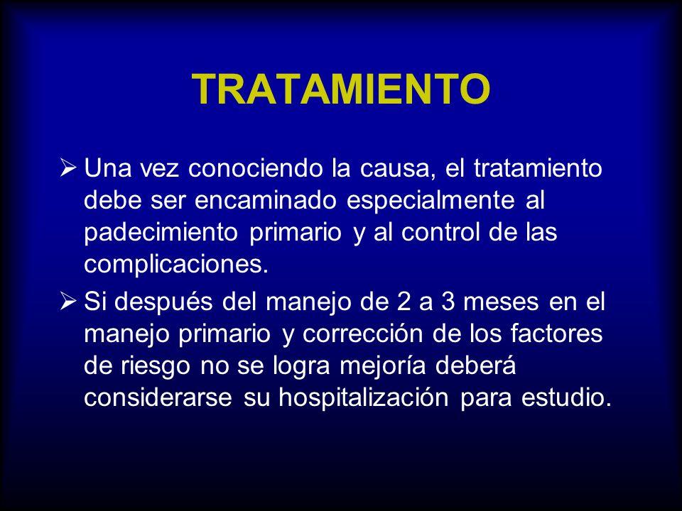 TRATAMIENTO Una vez conociendo la causa, el tratamiento debe ser encaminado especialmente al padecimiento primario y al control de las complicaciones.