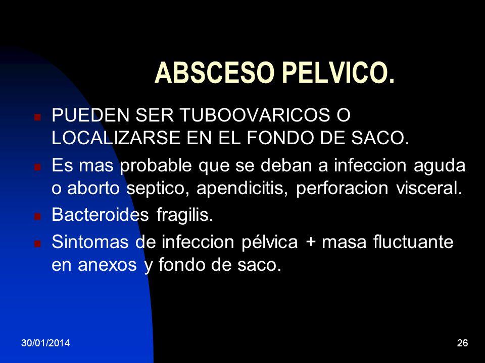 30/01/201426 ABSCESO PELVICO. PUEDEN SER TUBOOVARICOS O LOCALIZARSE EN EL FONDO DE SACO. Es mas probable que se deban a infeccion aguda o aborto septi