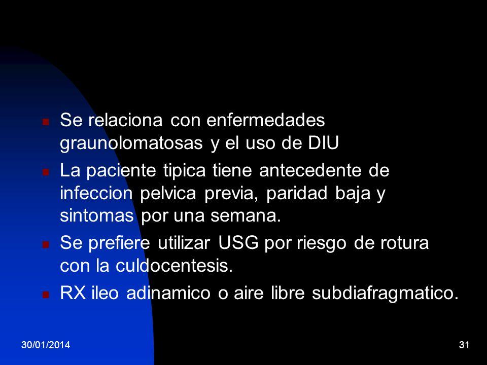 30/01/201431 Se relaciona con enfermedades graunolomatosas y el uso de DIU La paciente tipica tiene antecedente de infeccion pelvica previa, paridad b
