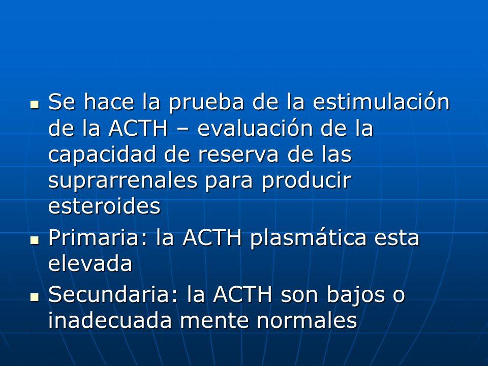 Se hace la prueba de la estimulación de la ACTH – evaluación de la capacidad de reserva de las suprarrenales para producir esteroides Se hace la prueb